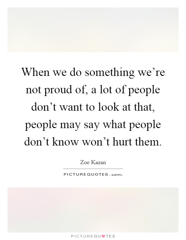 When we do something we're not proud of, a lot of people don't want to look at that, people may say what people don't know won't hurt them Picture Quote #1