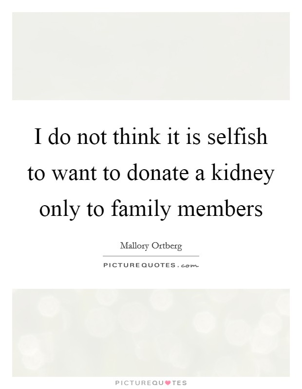 I do not think it is selfish to want to donate a kidney only to family members Picture Quote #1