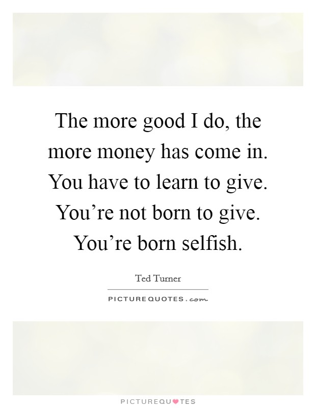The more good I do, the more money has come in. You have to learn to give. You're not born to give. You're born selfish Picture Quote #1