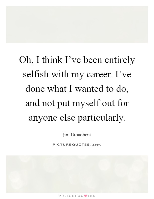 Oh, I think I've been entirely selfish with my career. I've done what I wanted to do, and not put myself out for anyone else particularly Picture Quote #1