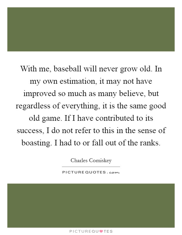 With me, baseball will never grow old. In my own estimation, it may not have improved so much as many believe, but regardless of everything, it is the same good old game. If I have contributed to its success, I do not refer to this in the sense of boasting. I had to or fall out of the ranks Picture Quote #1