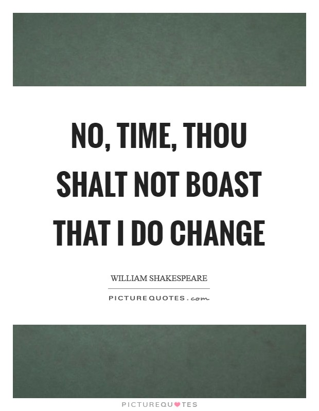No, Time, thou shalt not boast that I do change Picture Quote #1