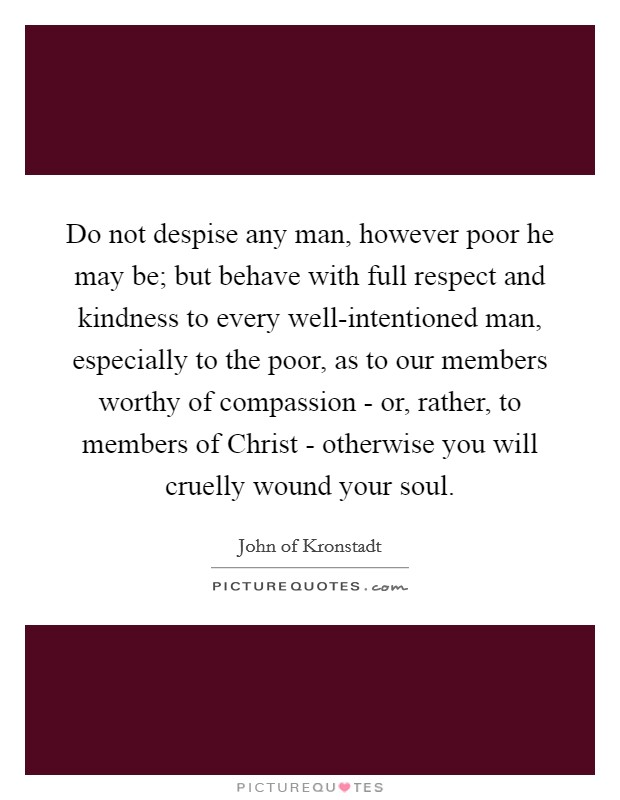 Do not despise any man, however poor he may be; but behave with full respect and kindness to every well-intentioned man, especially to the poor, as to our members worthy of compassion - or, rather, to members of Christ - otherwise you will cruelly wound your soul Picture Quote #1