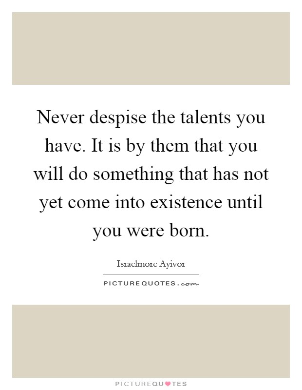 Never despise the talents you have. It is by them that you will do something that has not yet come into existence until you were born Picture Quote #1