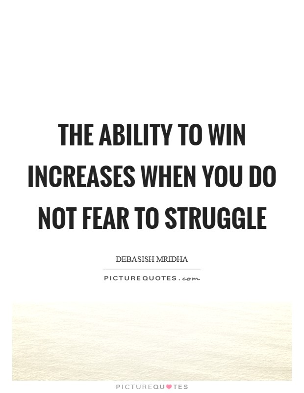 The ability to win increases when you do not fear to struggle Picture Quote #1