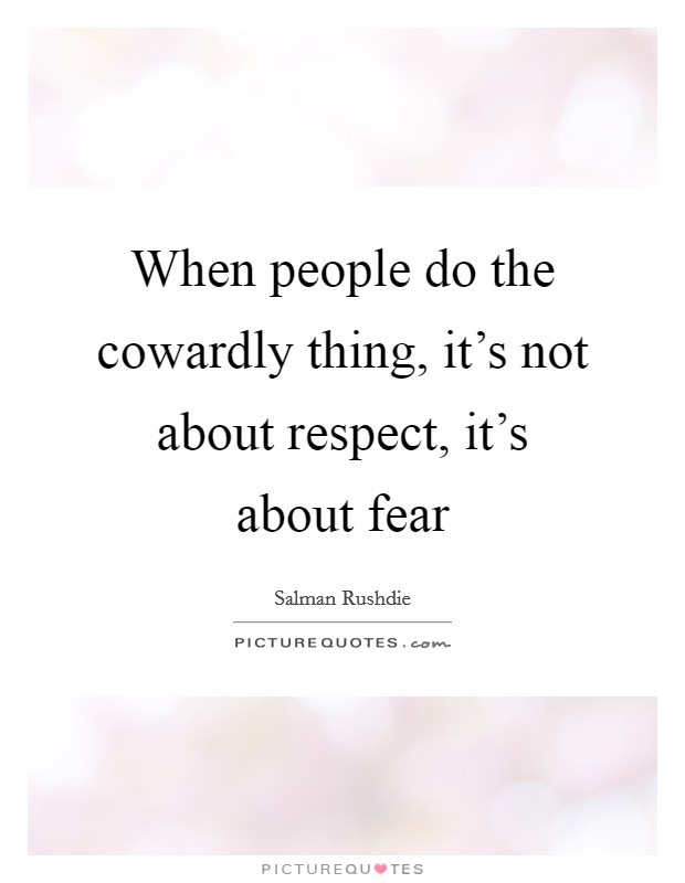 When people do the cowardly thing, it's not about respect, it's about fear Picture Quote #1
