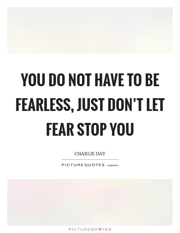 You do not have to be fearless, just don't let fear stop you Picture Quote #1