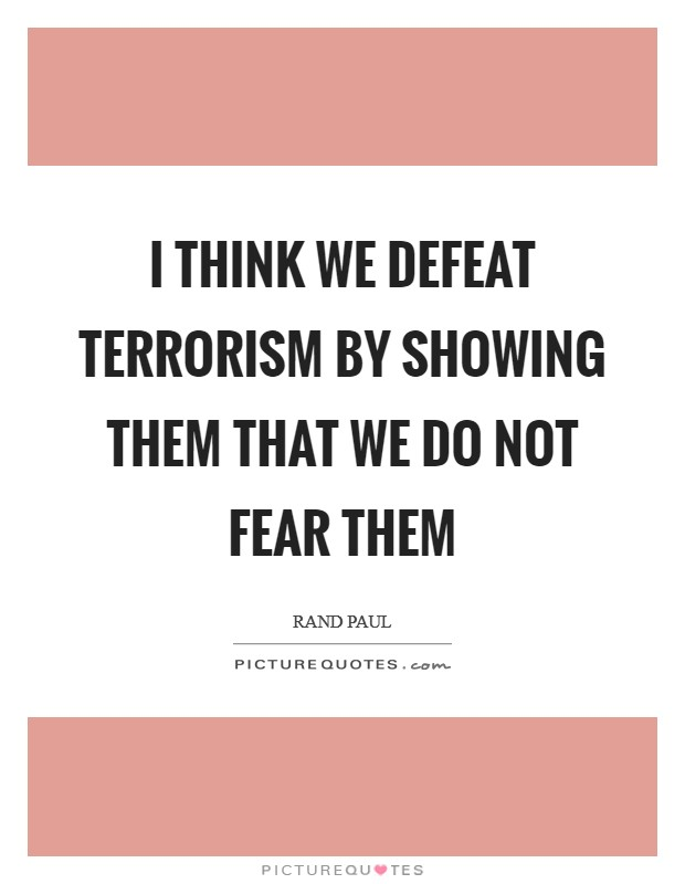 I think we defeat terrorism by showing them that we do not fear them Picture Quote #1
