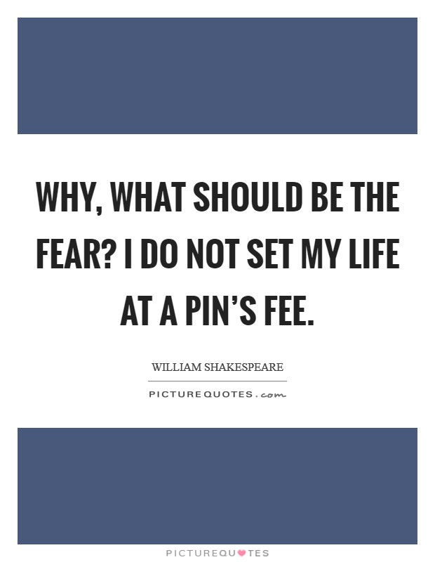 Why, what should be the fear? I do not set my life at a pin's fee Picture Quote #1
