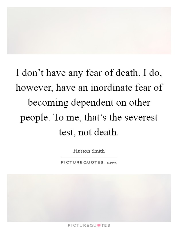 I don't have any fear of death. I do, however, have an inordinate fear of becoming dependent on other people. To me, that's the severest test, not death Picture Quote #1