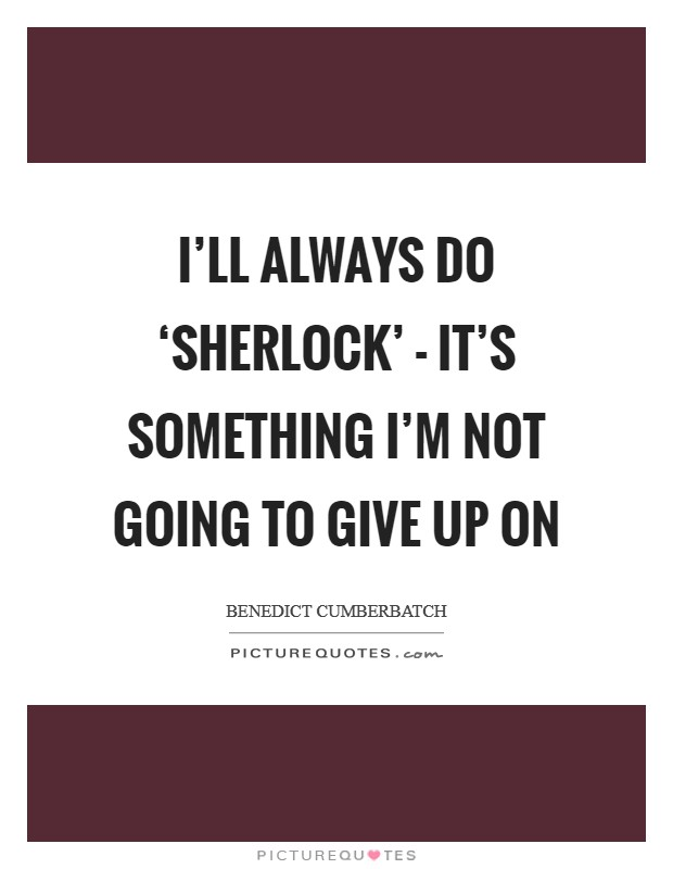 I'll always do 'Sherlock' - it's something I'm not going to give up on Picture Quote #1