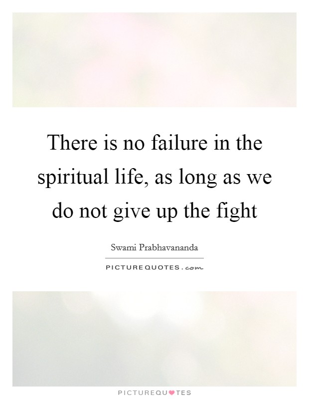 There is no failure in the spiritual life, as long as we do not give up the fight Picture Quote #1