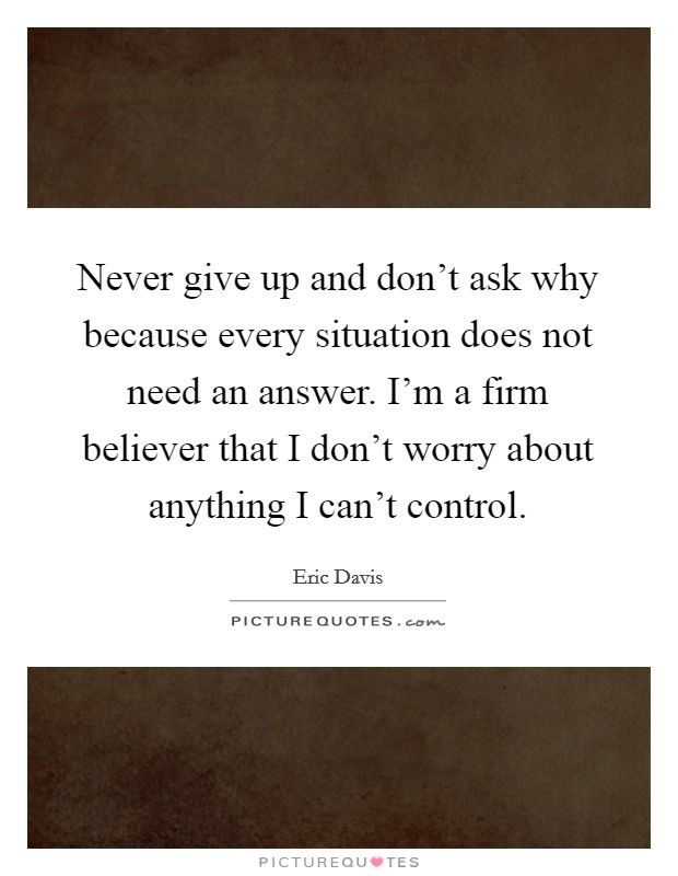 Never give up and don't ask why because every situation does not need an answer. I'm a firm believer that I don't worry about anything I can't control Picture Quote #1