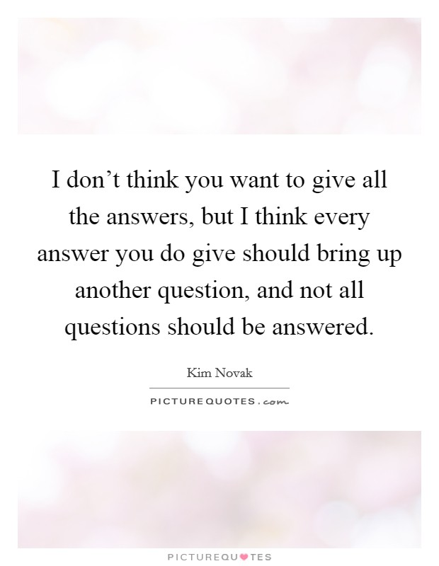 I don't think you want to give all the answers, but I think every answer you do give should bring up another question, and not all questions should be answered Picture Quote #1