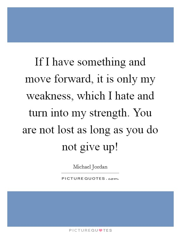 If I have something and move forward, it is only my weakness, which I hate and turn into my strength. You are not lost as long as you do not give up! Picture Quote #1