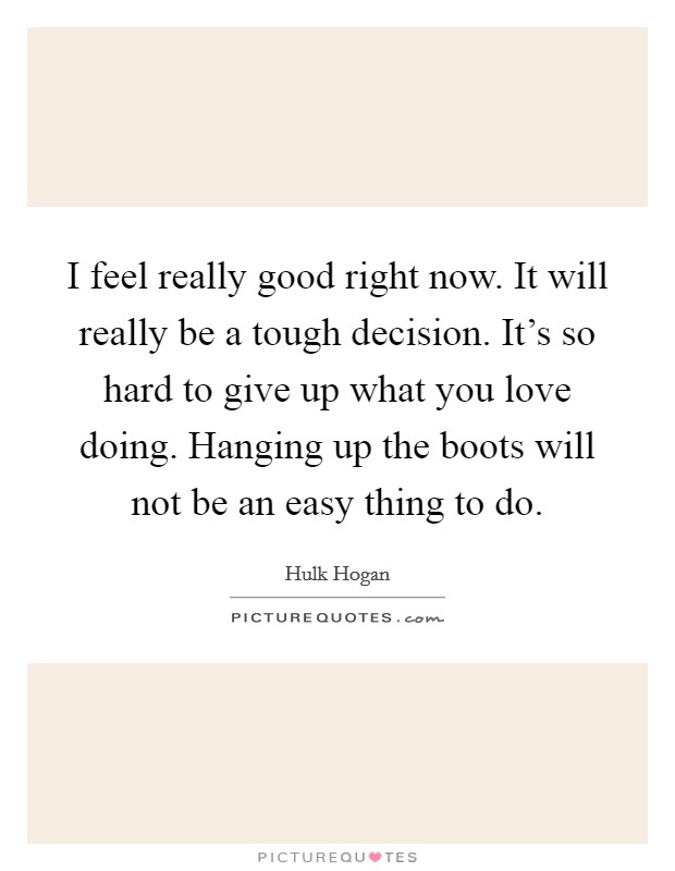 I feel really good right now. It will really be a tough decision. It's so hard to give up what you love doing. Hanging up the boots will not be an easy thing to do Picture Quote #1