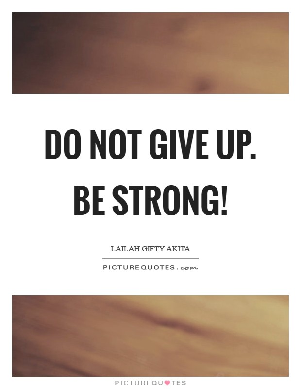 Do not give up. Be strong! Picture Quote #1