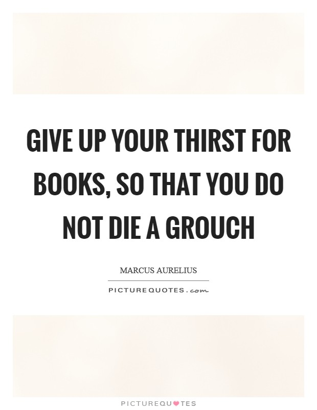 Give up your thirst for books, so that you do not die a grouch Picture Quote #1