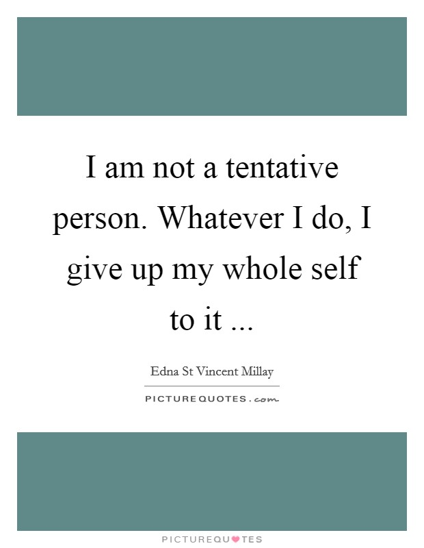 I am not a tentative person. Whatever I do, I give up my whole self to it  Picture Quote #1