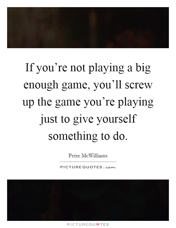 If you're not playing a big enough game, you'll screw up the game you're playing just to give yourself something to do Picture Quote #1