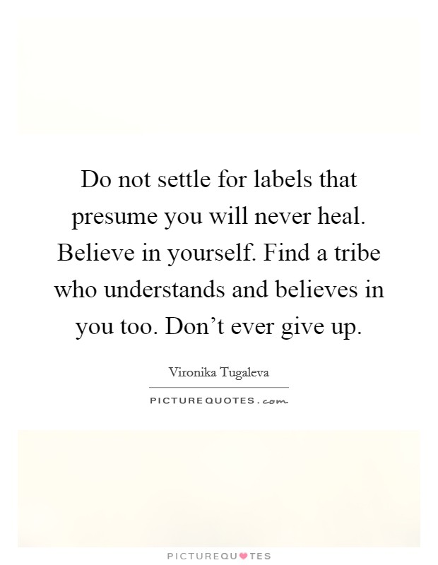 Do not settle for labels that presume you will never heal. Believe in yourself. Find a tribe who understands and believes in you too. Don't ever give up Picture Quote #1