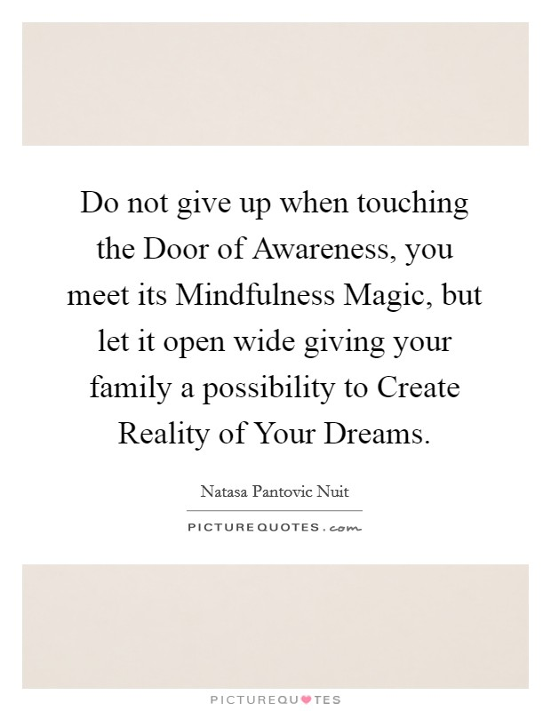 Do not give up when touching the Door of Awareness, you meet its Mindfulness Magic, but let it open wide giving your family a possibility to Create Reality of Your Dreams Picture Quote #1