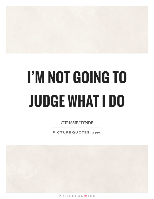 I'm not going to judge what I do Picture Quote #1