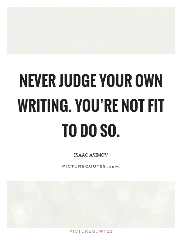 Never judge your own writing. You're not fit to do so Picture Quote #1