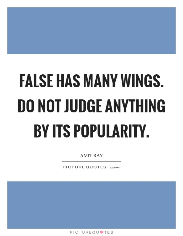 False has many wings. Do not judge anything by its popularity Picture Quote #1