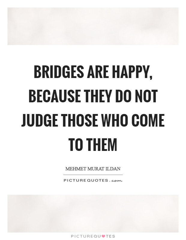 Bridges are happy, because they do not judge those who come to them Picture Quote #1