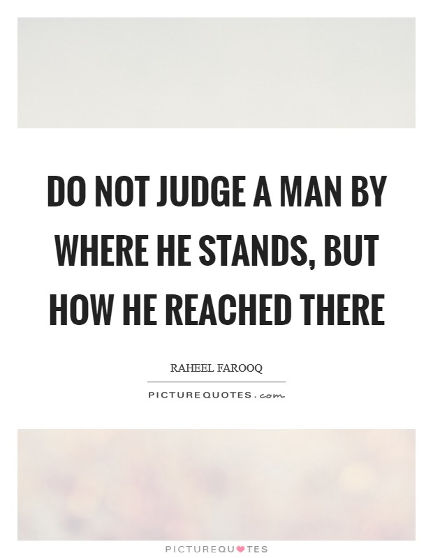 Do not judge a man by where he stands, but how he reached there Picture Quote #1