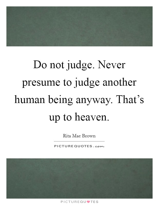 Do not judge. Never presume to judge another human being anyway. That's up to heaven Picture Quote #1