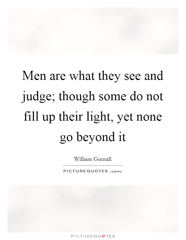 Men are what they see and judge; though some do not fill up their light, yet none go beyond it Picture Quote #1