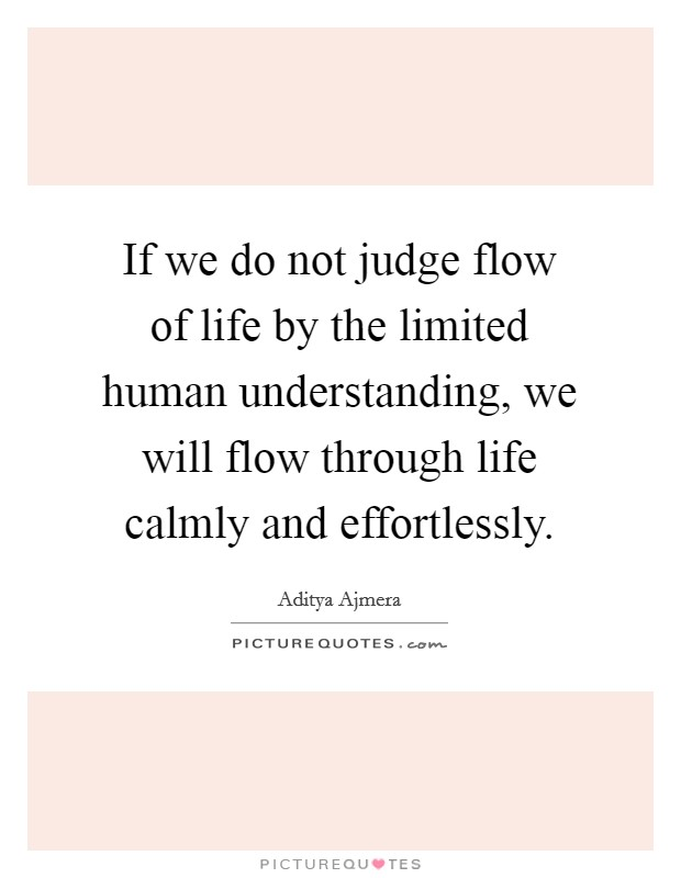 If we do not judge flow of life by the limited human understanding, we will flow through life calmly and effortlessly Picture Quote #1