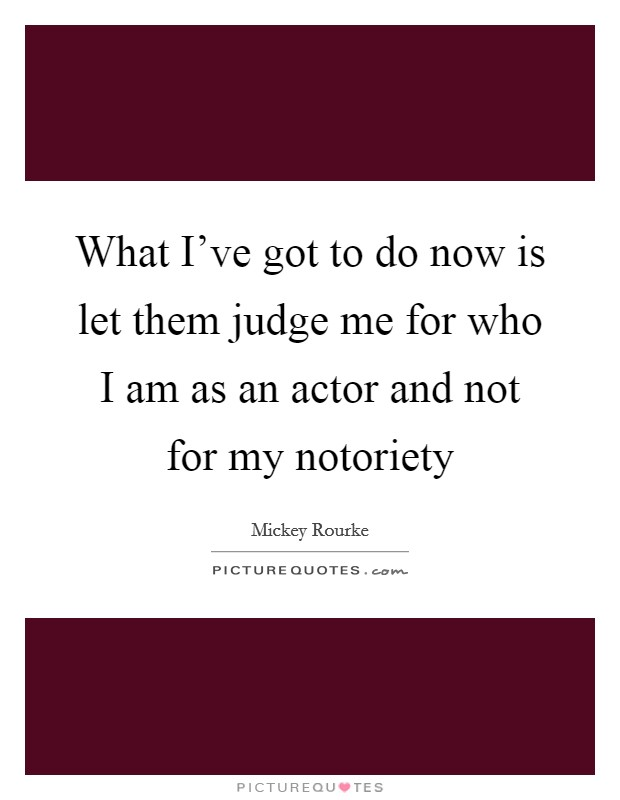 What I've got to do now is let them judge me for who I am as an actor and not for my notoriety Picture Quote #1
