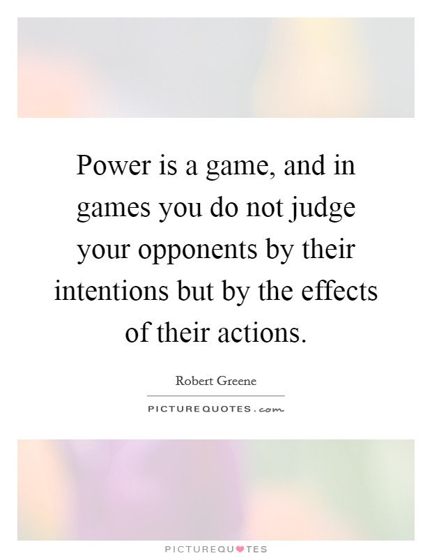 Power is a game, and in games you do not judge your opponents by their intentions but by the effects of their actions Picture Quote #1