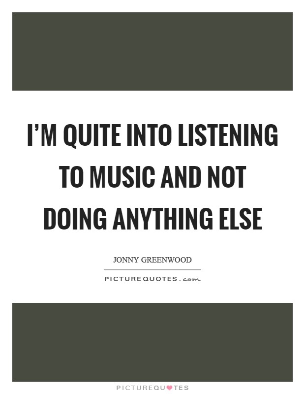 I'm quite into listening to music and not doing anything else Picture Quote #1