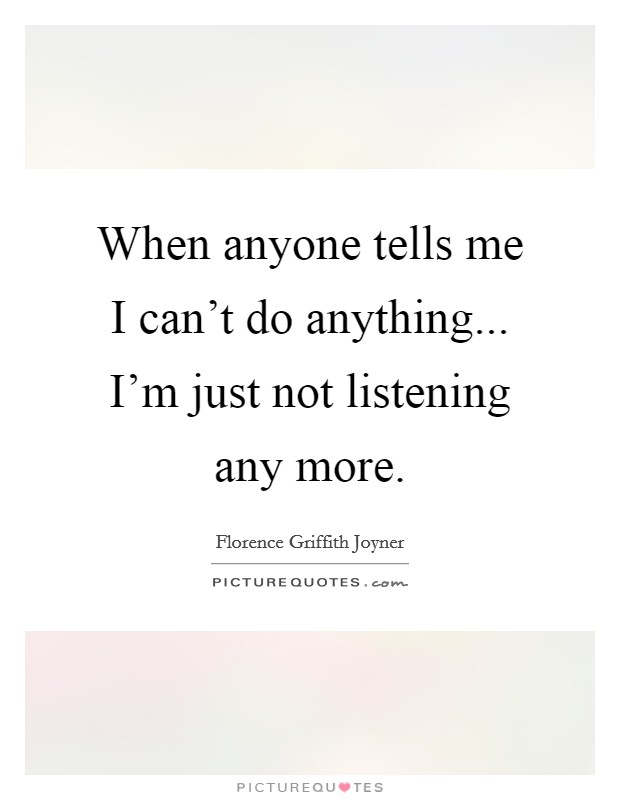 When anyone tells me I can't do anything... I'm just not listening any more Picture Quote #1