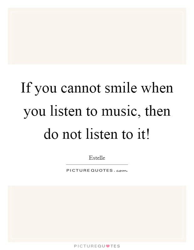 If you cannot smile when you listen to music, then do not listen to it! Picture Quote #1