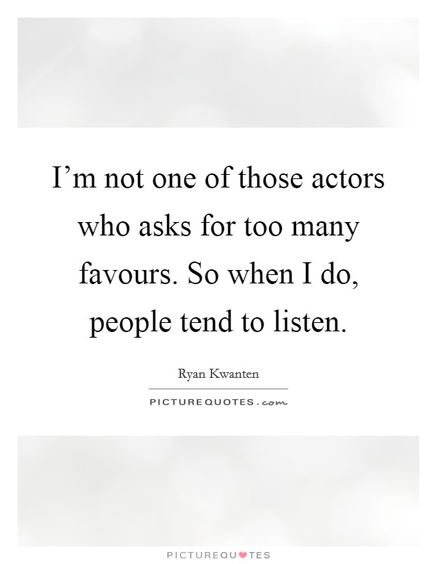 I'm not one of those actors who asks for too many favours. So when I do, people tend to listen Picture Quote #1