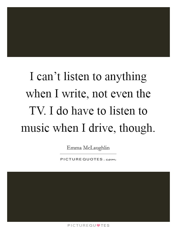 I can't listen to anything when I write, not even the TV. I do have to listen to music when I drive, though Picture Quote #1