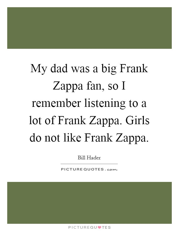 My dad was a big Frank Zappa fan, so I remember listening to a lot of Frank Zappa. Girls do not like Frank Zappa Picture Quote #1