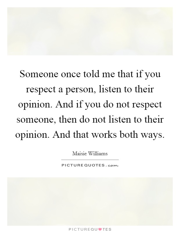 Someone once told me that if you respect a person, listen to their opinion. And if you do not respect someone, then do not listen to their opinion. And that works both ways Picture Quote #1