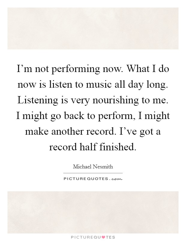 I'm not performing now. What I do now is listen to music all day long. Listening is very nourishing to me. I might go back to perform, I might make another record. I've got a record half finished Picture Quote #1