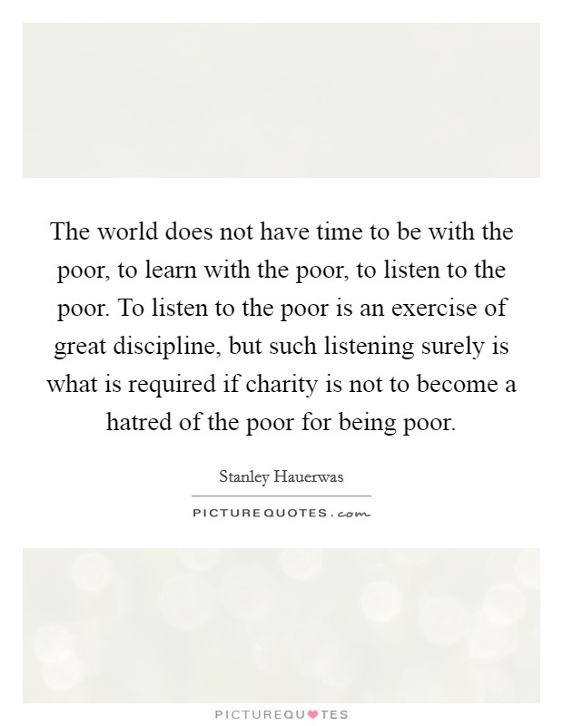 The world does not have time to be with the poor, to learn with the poor, to listen to the poor. To listen to the poor is an exercise of great discipline, but such listening surely is what is required if charity is not to become a hatred of the poor for being poor Picture Quote #1