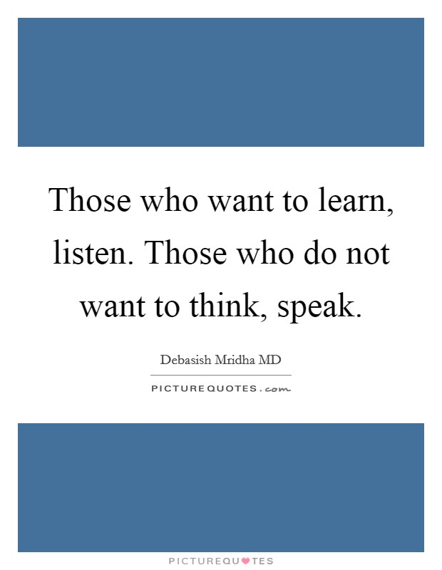 Those who want to learn, listen. Those who do not want to think, speak Picture Quote #1