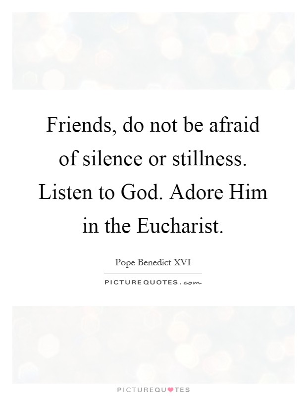 Friends, do not be afraid of silence or stillness. Listen to God. Adore Him in the Eucharist Picture Quote #1