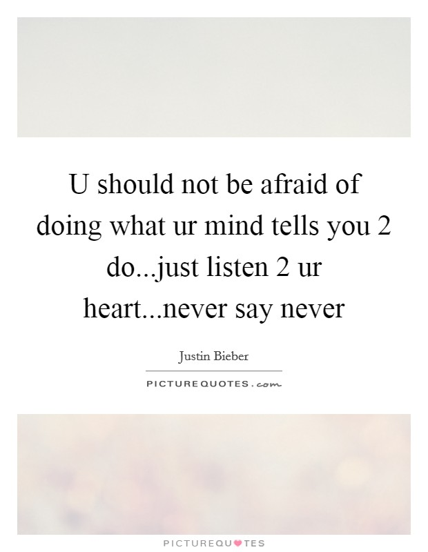 U should not be afraid of doing what ur mind tells you 2 do...just listen 2 ur heart...never say never Picture Quote #1