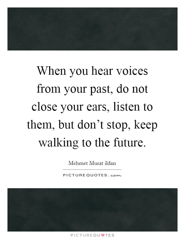When you hear voices from your past, do not close your ears, listen to them, but don't stop, keep walking to the future Picture Quote #1