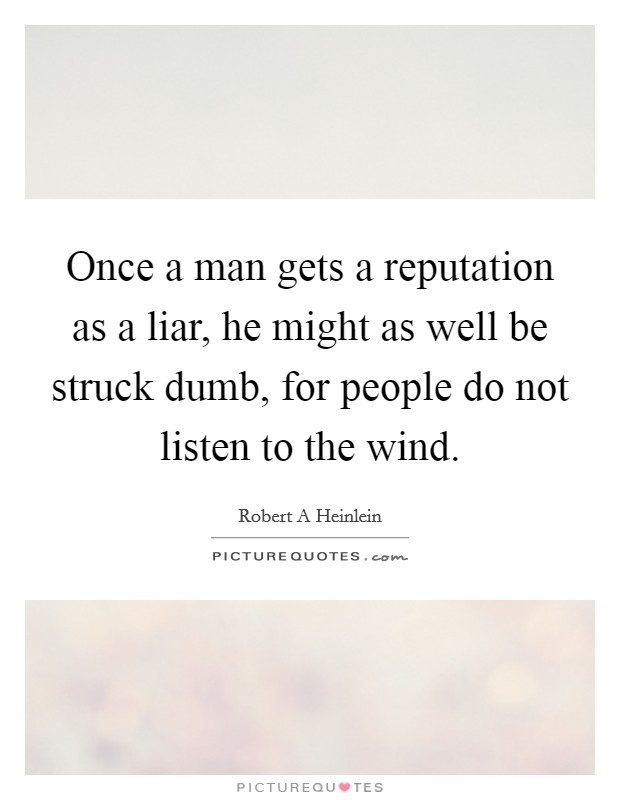 Once a man gets a reputation as a liar, he might as well be struck dumb, for people do not listen to the wind Picture Quote #1